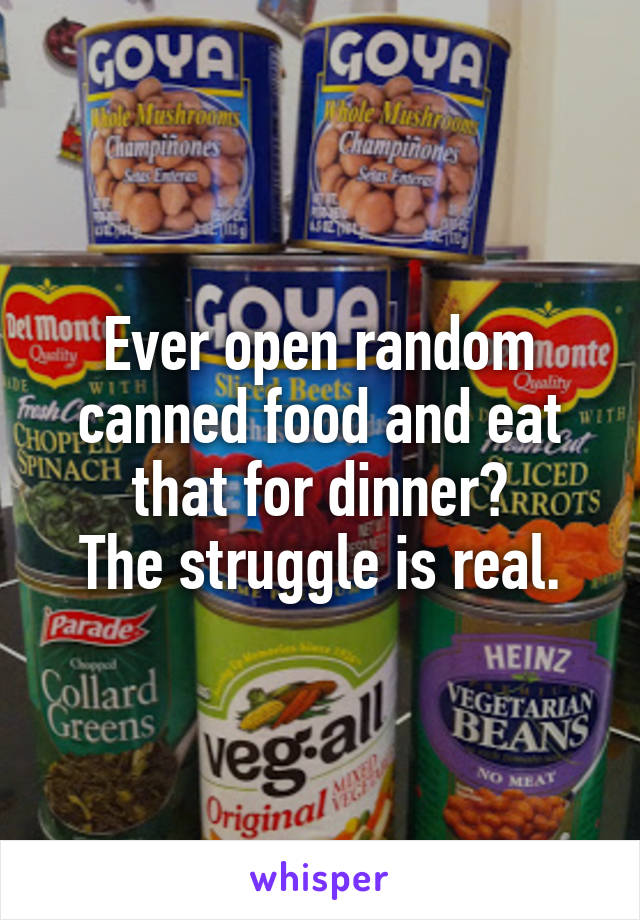 Ever open random canned food and eat that for dinner? The struggle is real.