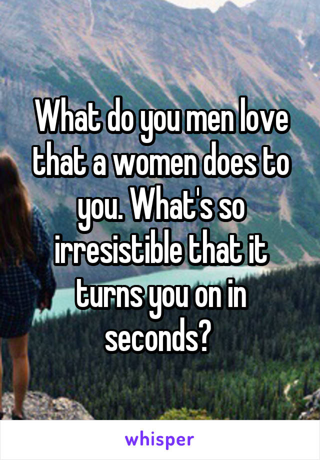 What do you men love that a women does to you. What's so irresistible that it turns you on in seconds?