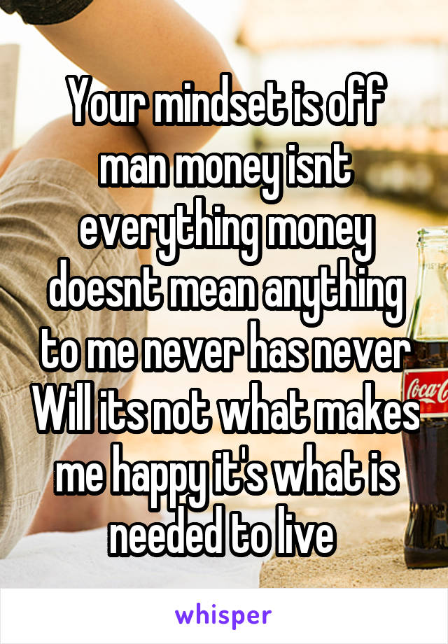 Your mindset is off man money isnt everything money doesnt mean anything to me never has never Will its not what makes me happy it's what is needed to live