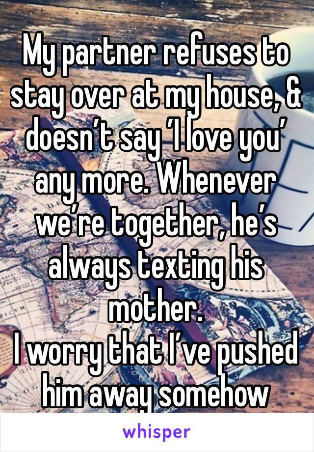 My partner refuses to stay over at my house, & doesn't say 'I love you' any more. Whenever we're together, he's always texting his mother.  I worry that I've pushed him away somehow