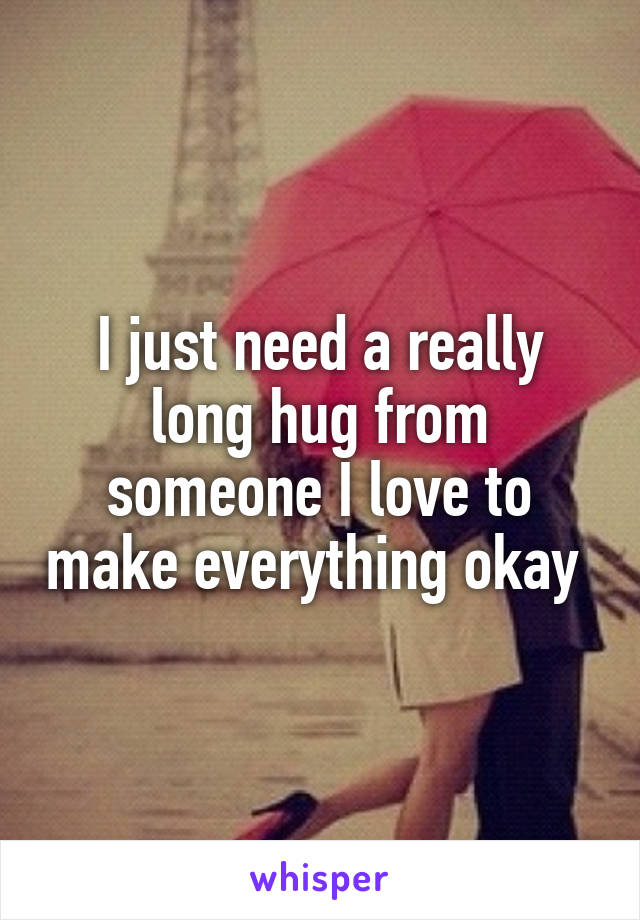 I just need a really long hug from someone I love to make everything okay