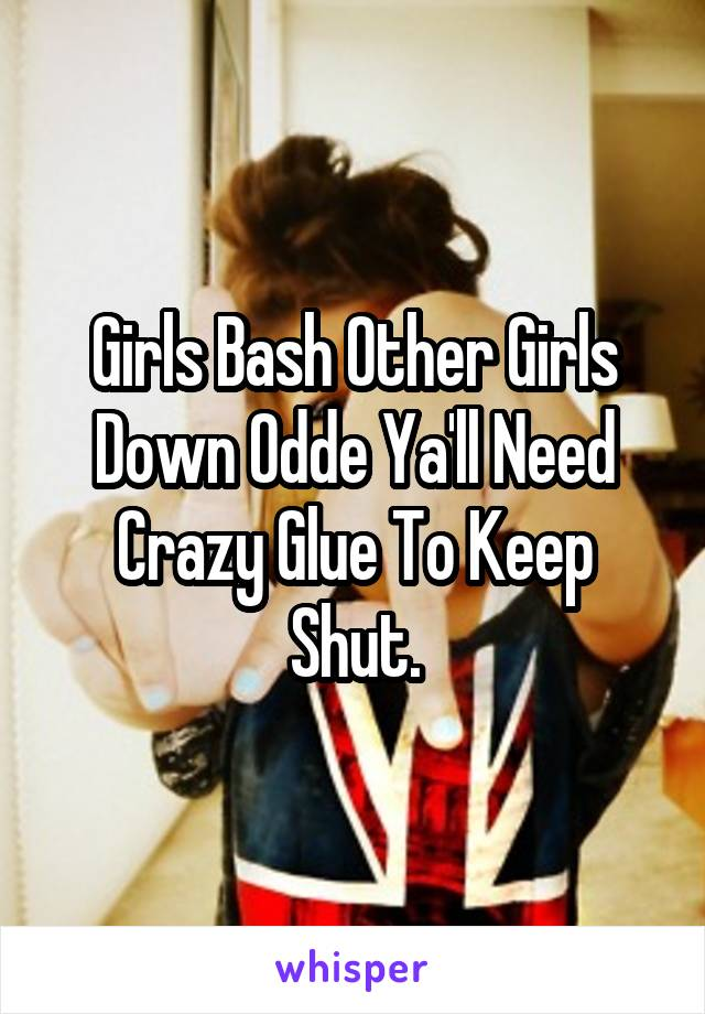 Girls Bash Other Girls Down Odde Ya'll Need Crazy Glue To Keep Shut.