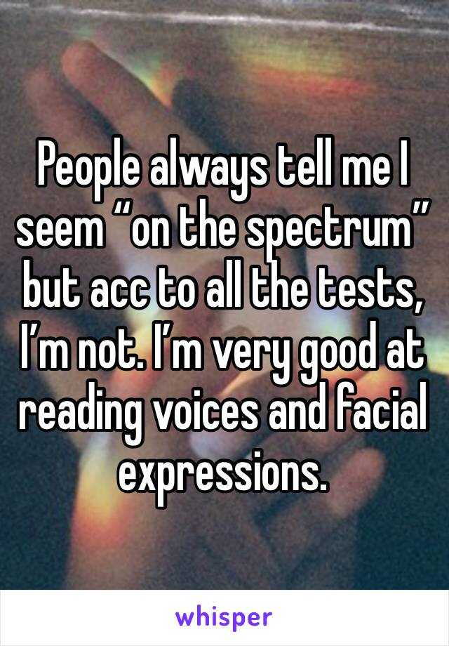 """People always tell me I seem """"on the spectrum"""" but acc to all the tests, I'm not. I'm very good at reading voices and facial expressions."""