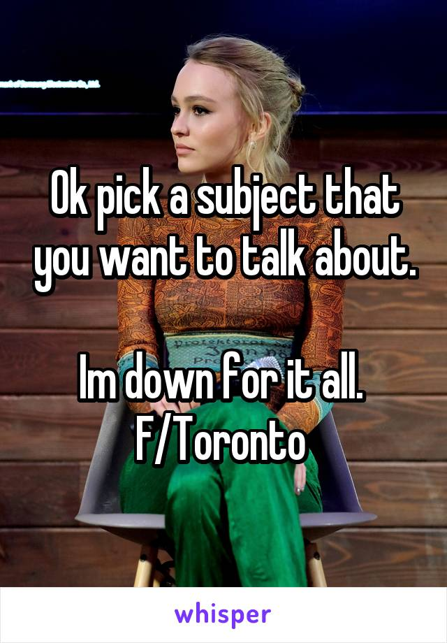 Ok pick a subject that you want to talk about.  Im down for it all.  F/Toronto
