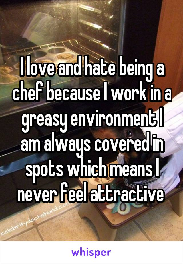 I love and hate being a chef because I work in a greasy environment I am always covered in spots which means I never feel attractive