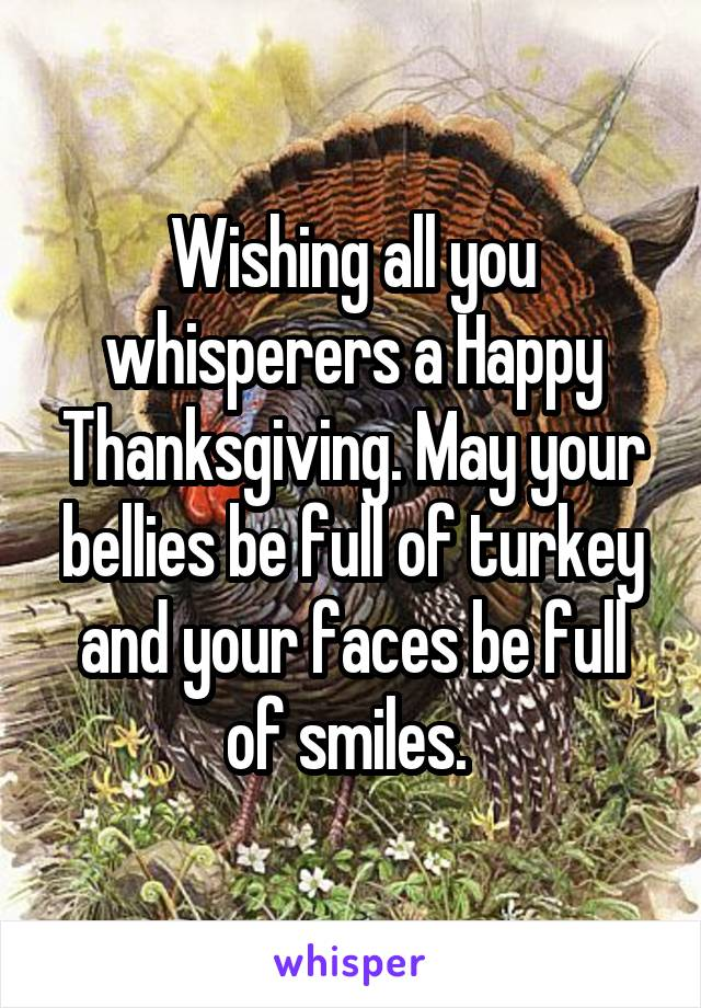 Wishing all you whisperers a Happy Thanksgiving. May your bellies be full of turkey and your faces be full of smiles.