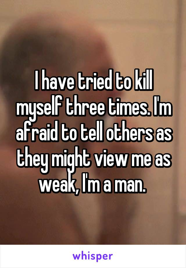 I have tried to kill myself three times. I'm afraid to tell others as they might view me as weak, I'm a man.