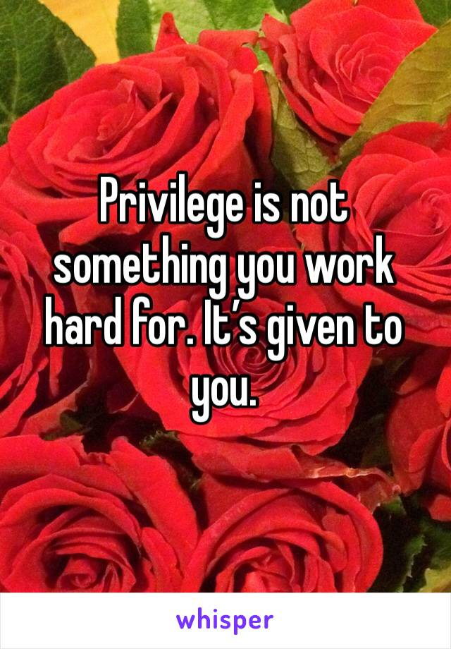 Privilege is not something you work hard for. It's given to you.