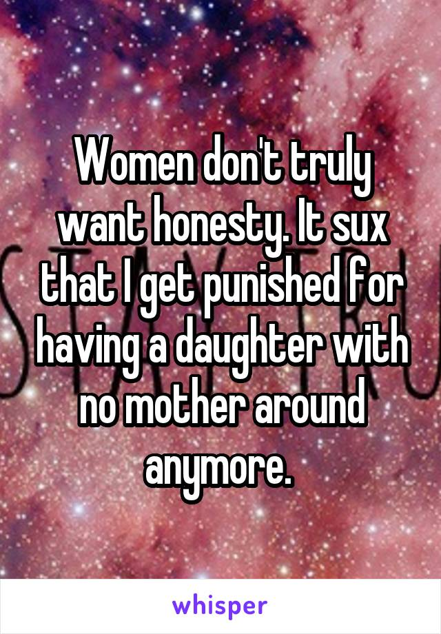 Women don't truly want honesty. It sux that I get punished for having a daughter with no mother around anymore.