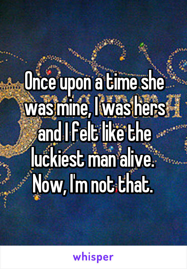 Once upon a time she was mine, I was hers and I felt like the luckiest man alive.  Now, I'm not that.