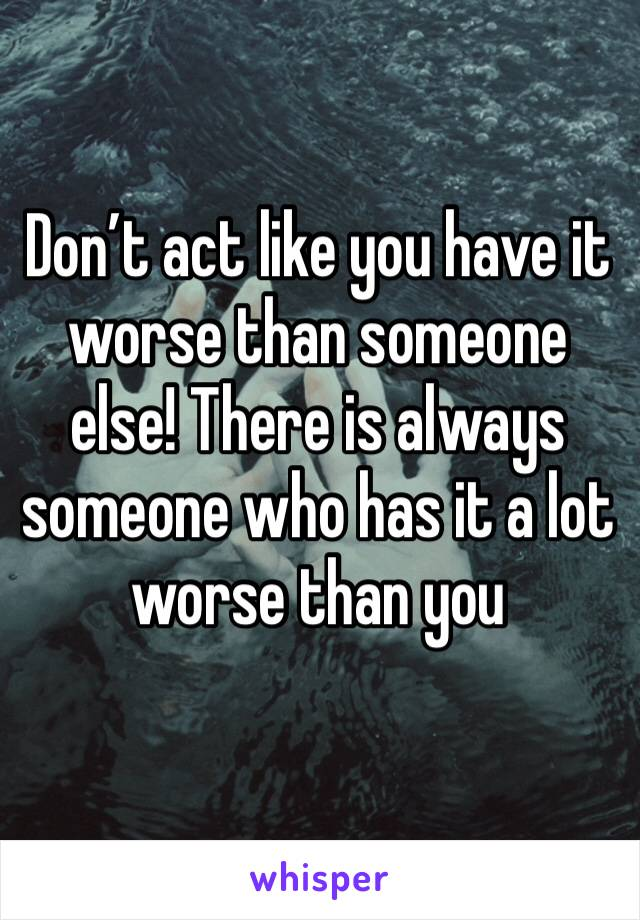 Don't act like you have it worse than someone else! There is always someone who has it a lot worse than you