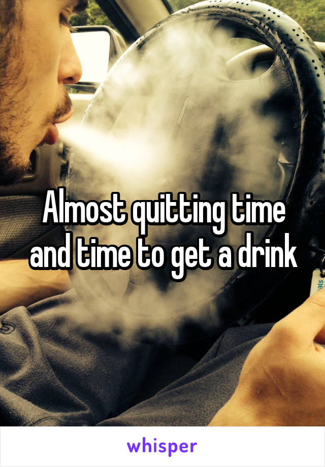 Almost quitting time and time to get a drink
