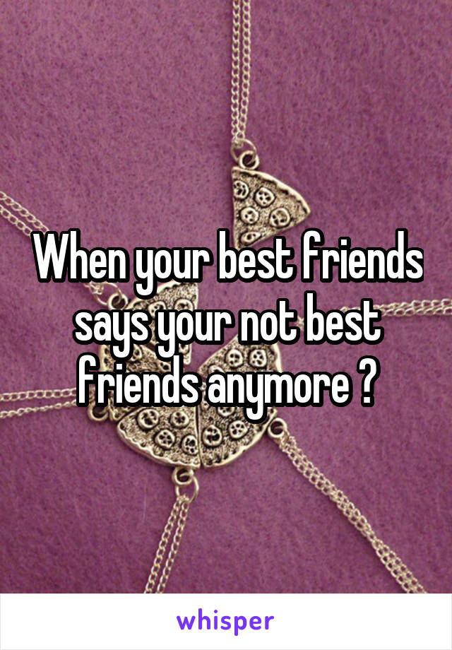 When your best friends says your not best friends anymore 😥
