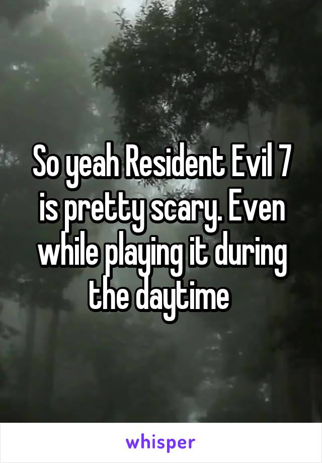 So yeah Resident Evil 7 is pretty scary. Even while playing it during the daytime
