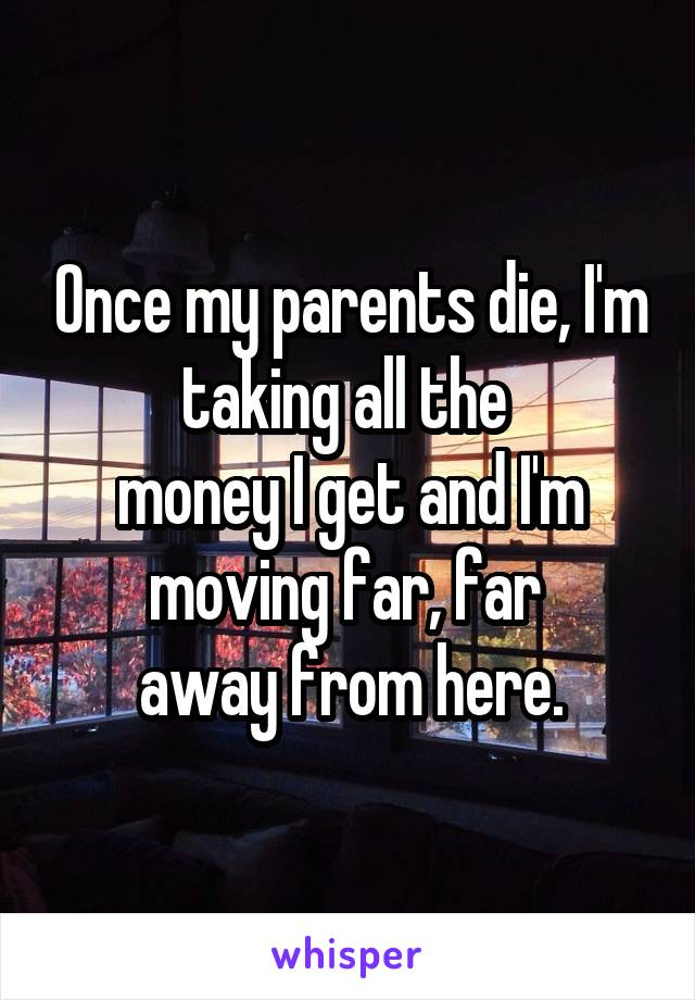 Once my parents die, I'm taking all the  money I get and I'm moving far, far  away from here.
