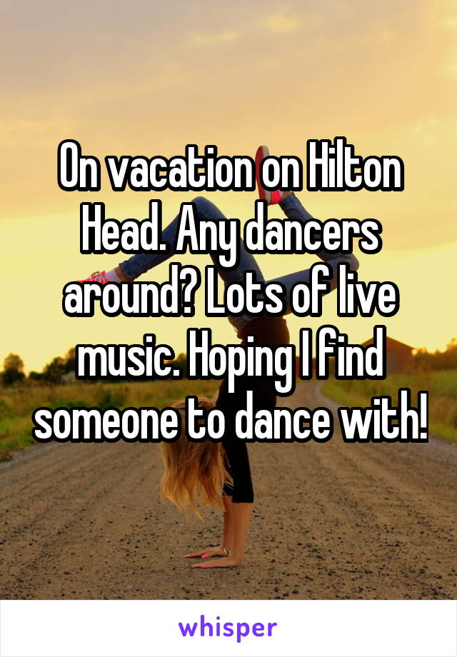 On vacation on Hilton Head. Any dancers around? Lots of live music. Hoping I find someone to dance with!