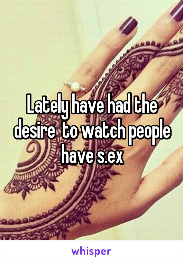 Lately have had the desire  to watch people have s.ex