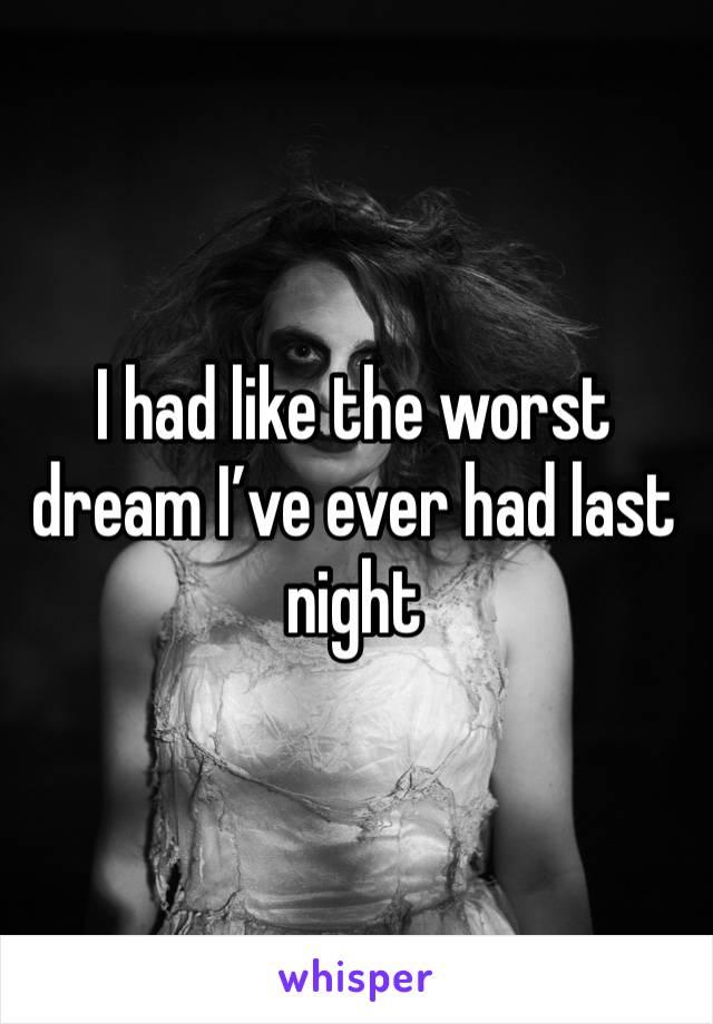I had like the worst dream I've ever had last night