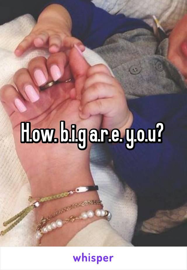 H.ow. b.i.g a.r.e. y.o.u?
