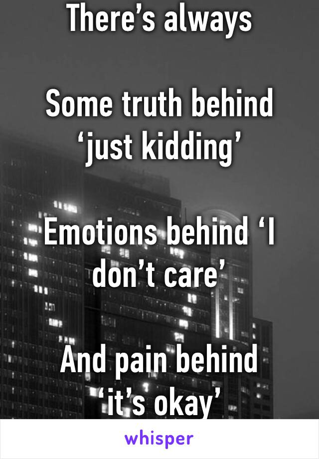 There's always   Some truth behind 'just kidding'  Emotions behind 'I don't care'  And pain behind 'it's okay'