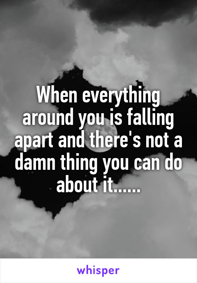 When everything around you is falling apart and there's not a damn thing you can do about it......