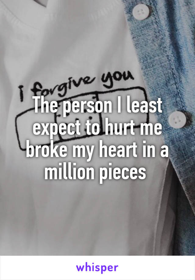 The person I least expect to hurt me broke my heart in a million pieces