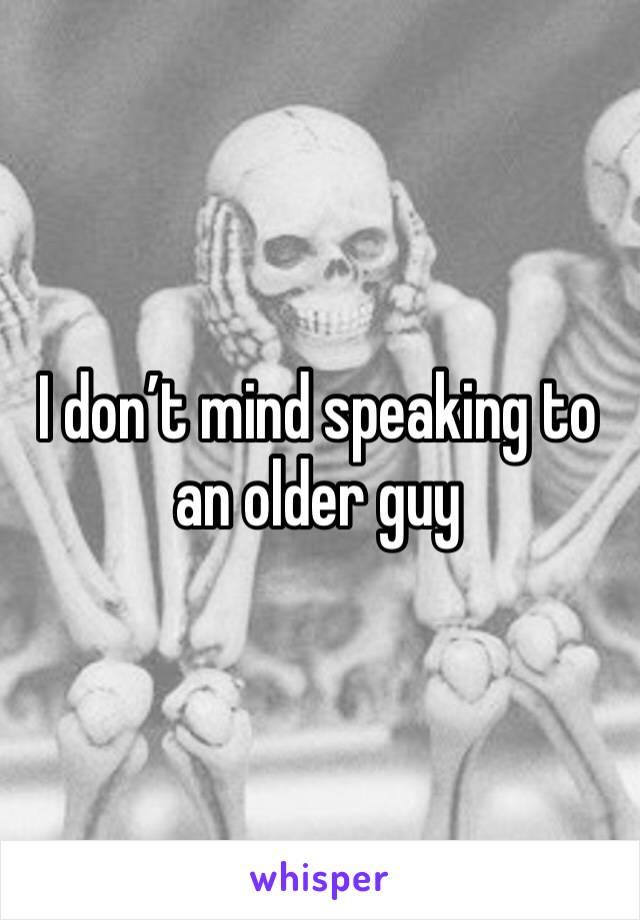 I don't mind speaking to an older guy