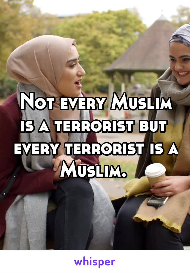 Not every Muslim is a terrorist but  every terrorist is a Muslim.