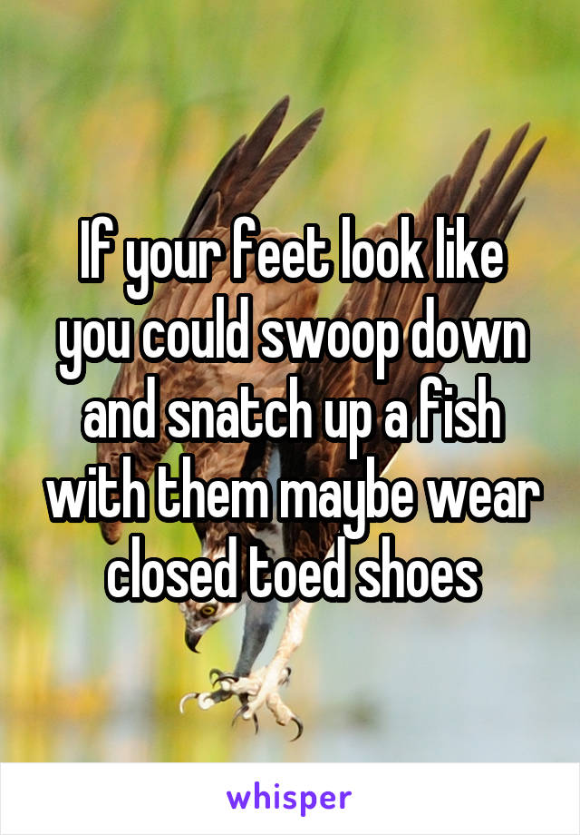 If your feet look like you could swoop down and snatch up a fish with them maybe wear closed toed shoes