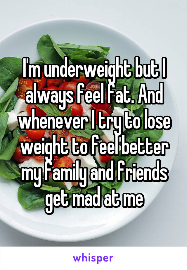I'm underweight but I always feel fat. And whenever I try to lose weight to feel better my family and friends get mad at me