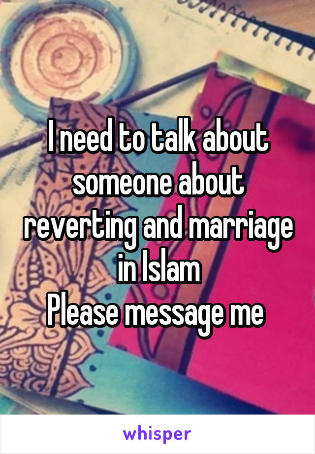 I need to talk about someone about reverting and marriage in Islam Please message me