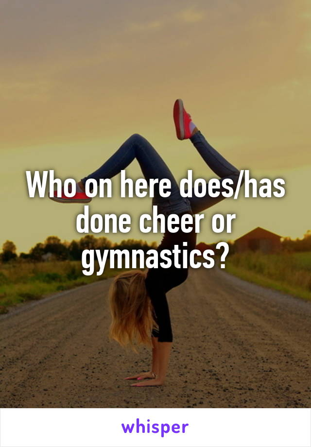 Who on here does/has done cheer or gymnastics?