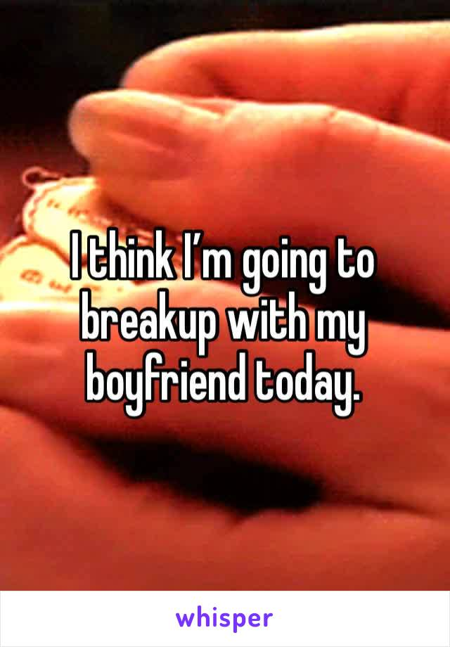 I think I'm going to breakup with my boyfriend today.