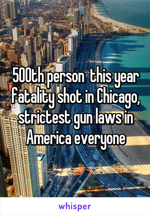500th person  this year fatality shot in Chicago, strictest gun laws in America everyone