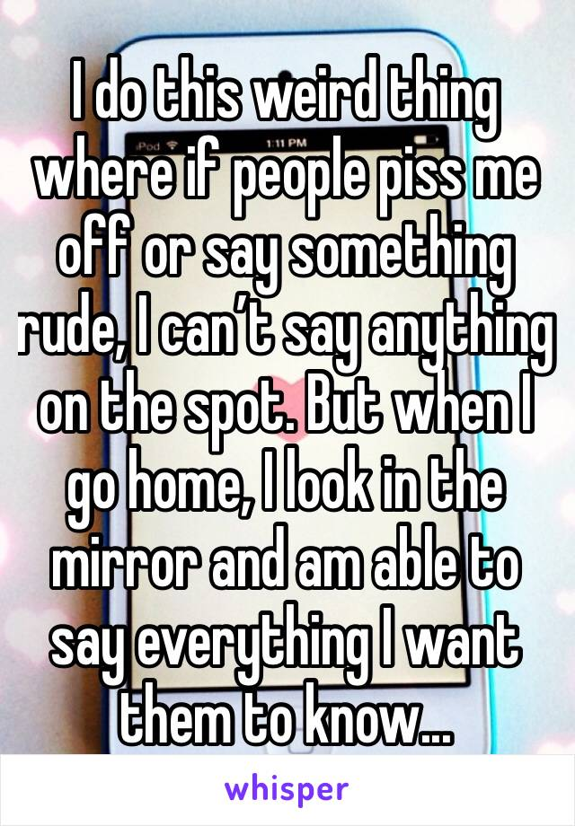 I do this weird thing where if people piss me off or say something rude, I can't say anything on the spot. But when I go home, I look in the mirror and am able to say everything I want them to know...