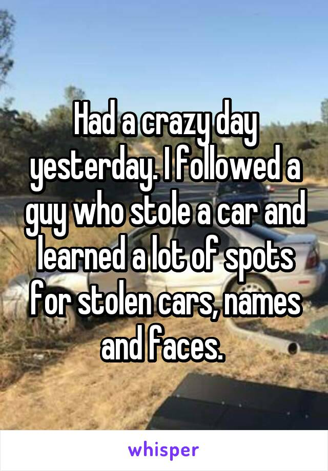Had a crazy day yesterday. I followed a guy who stole a car and learned a lot of spots for stolen cars, names and faces.