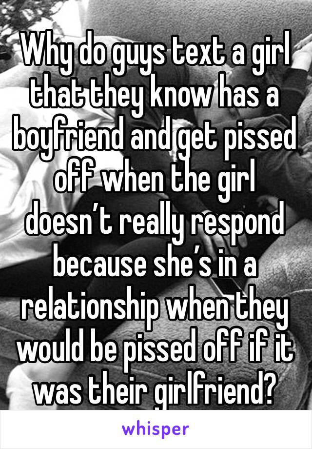 Why do guys text a girl that they know has a boyfriend and get pissed off when the girl doesn't really respond because she's in a relationship when they would be pissed off if it was their girlfriend?