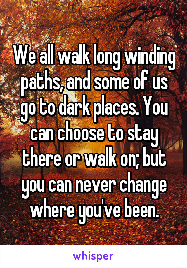 We all walk long winding paths, and some of us go to dark places. You can choose to stay there or walk on; but you can never change where you've been.