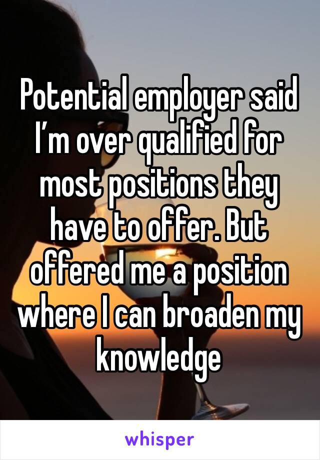 Potential employer said I'm over qualified for most positions they have to offer. But offered me a position where I can broaden my knowledge