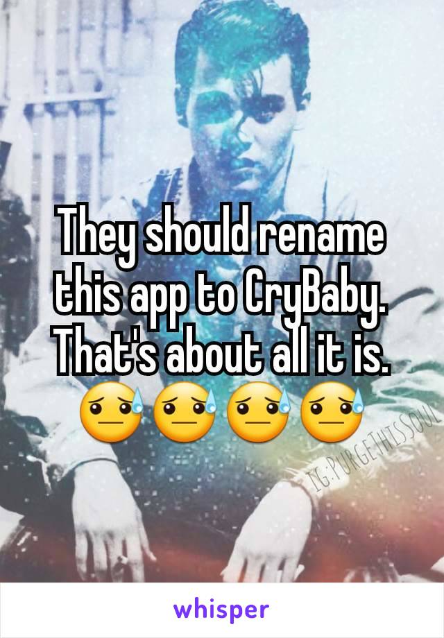 They should rename this app to CryBaby. That's about all it is.😓😓😓😓