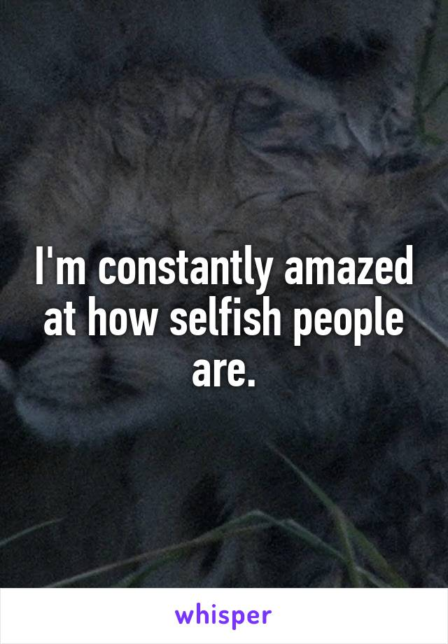 I'm constantly amazed at how selfish people are.