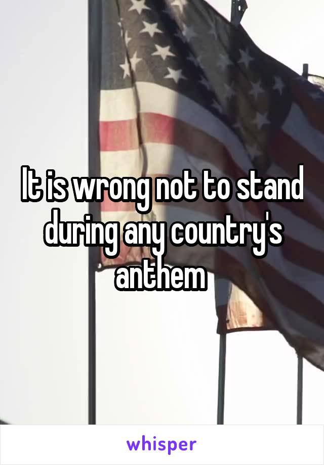 It is wrong not to stand during any country's anthem