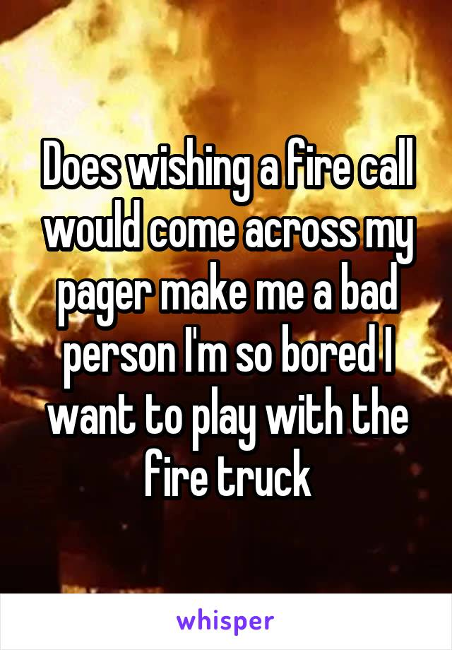 Does wishing a fire call would come across my pager make me a bad person I'm so bored I want to play with the fire truck