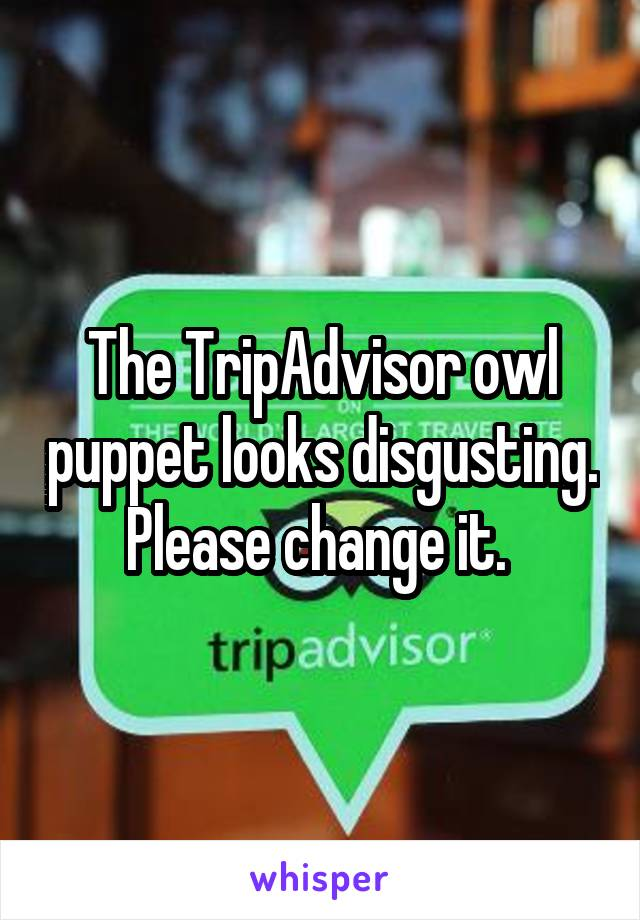 The TripAdvisor owl puppet looks disgusting. Please change it.