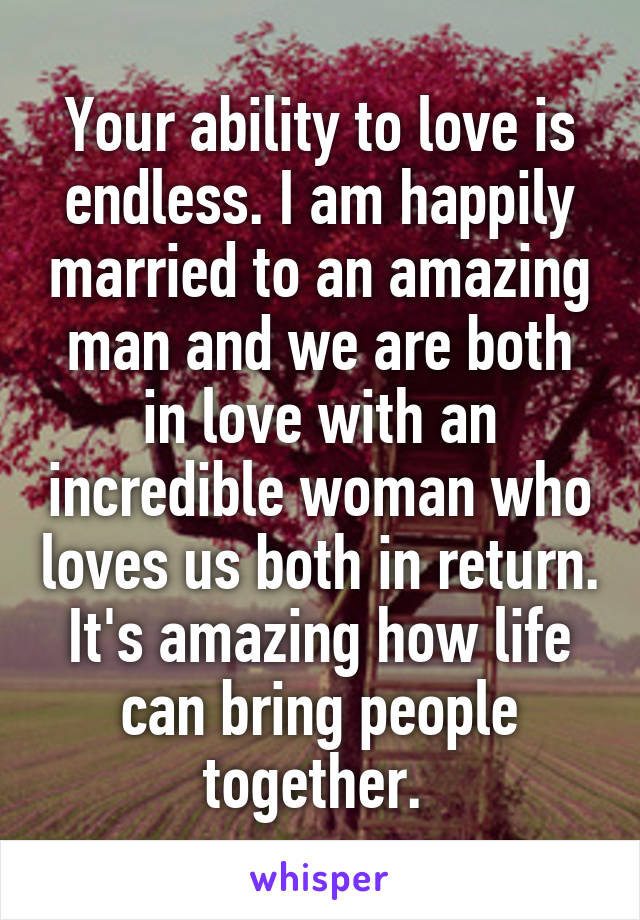 Your ability to love is endless. I am happily married to an amazing man and we are both in love with an incredible woman who loves us both in return. It's amazing how life can bring people together.