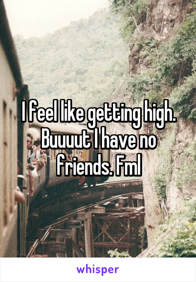 I feel like getting high. Buuuut I have no friends. Fml