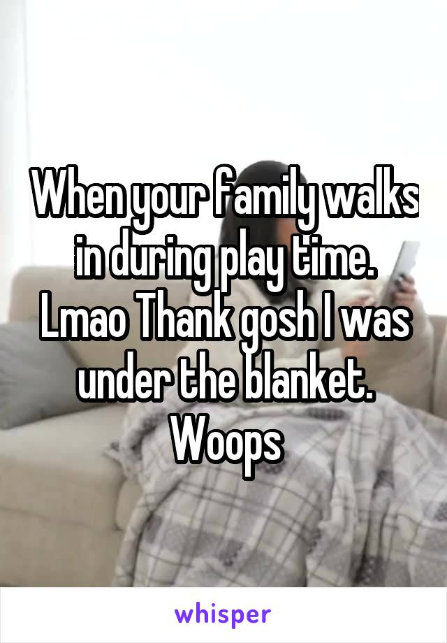 When your family walks in during play time. Lmao Thank gosh I was under the blanket. Woops