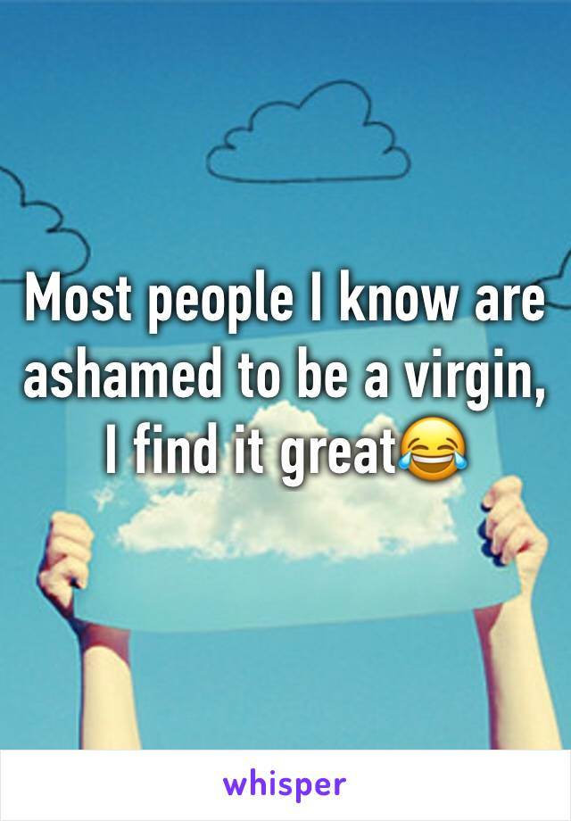 Most people I know are ashamed to be a virgin, I find it great😂