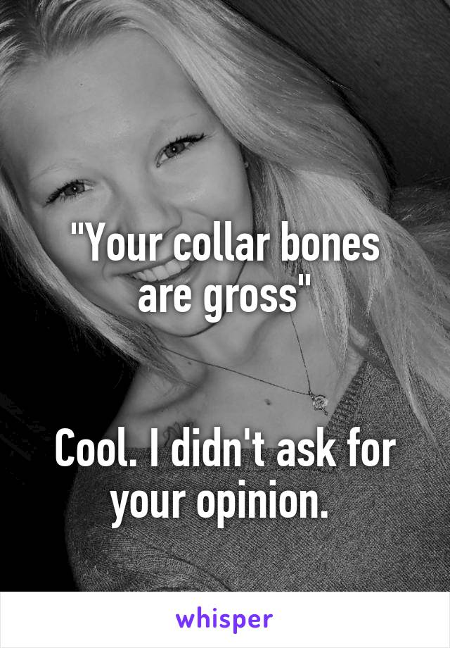 """""""Your collar bones are gross""""   Cool. I didn't ask for your opinion."""