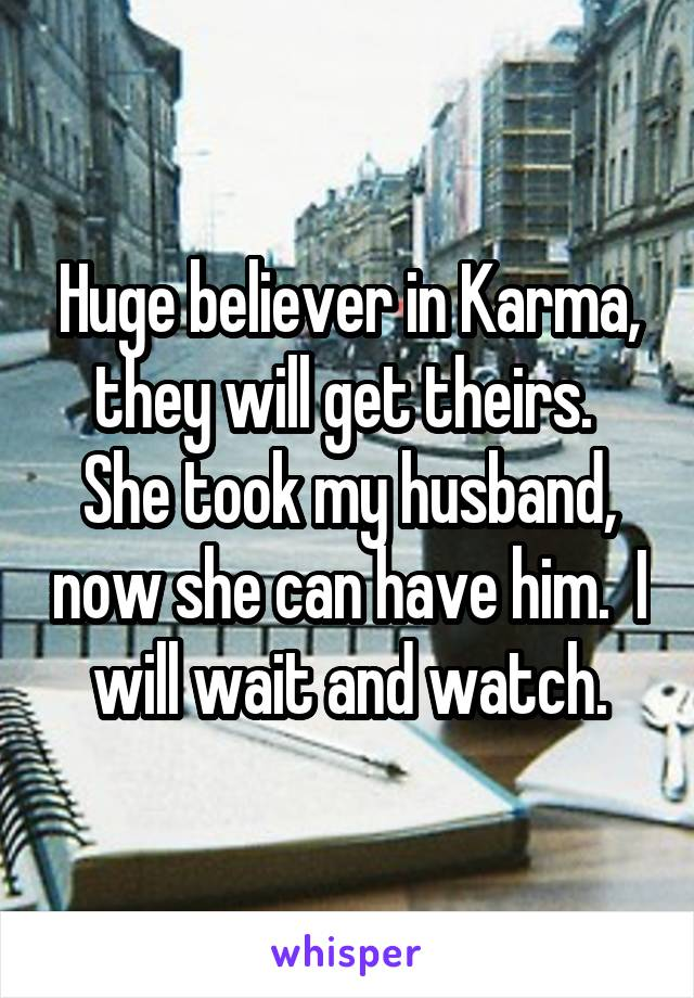 Huge believer in Karma, they will get theirs.  She took my husband, now she can have him.  I will wait and watch.